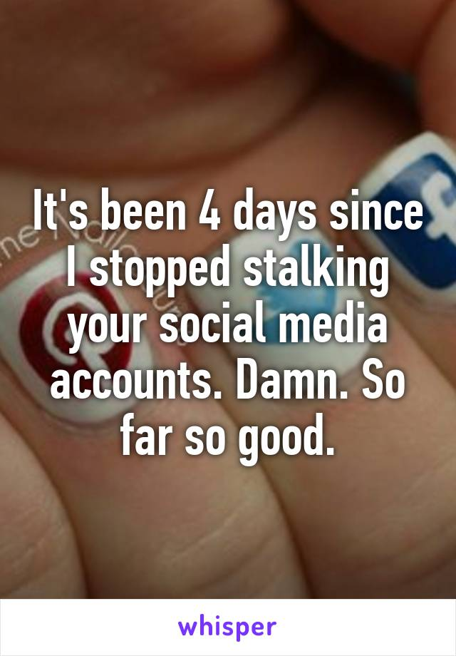 It's been 4 days since I stopped stalking your social media accounts. Damn. So far so good.