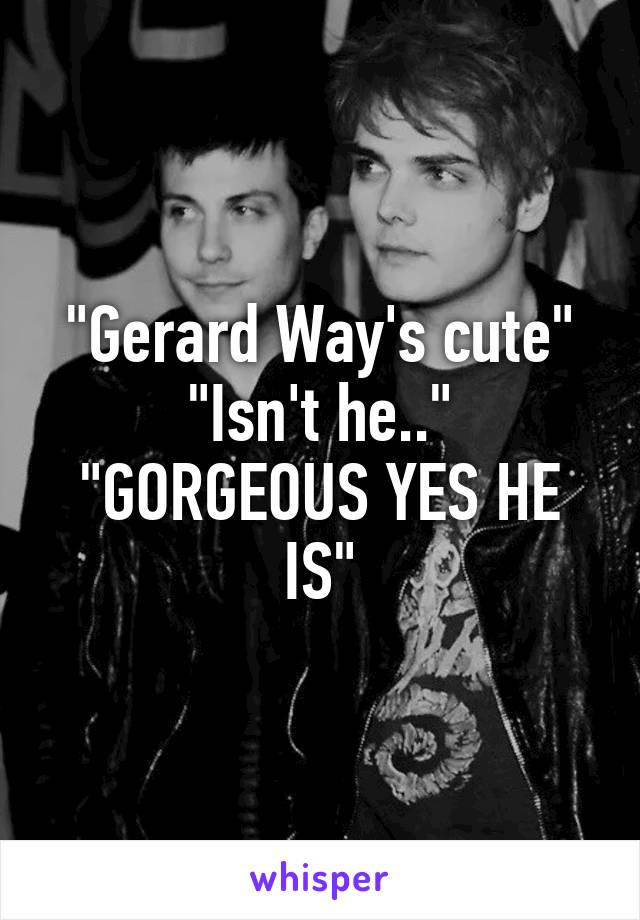 """Gerard Way's cute"" ""Isn't he.."" ""GORGEOUS YES HE IS"""