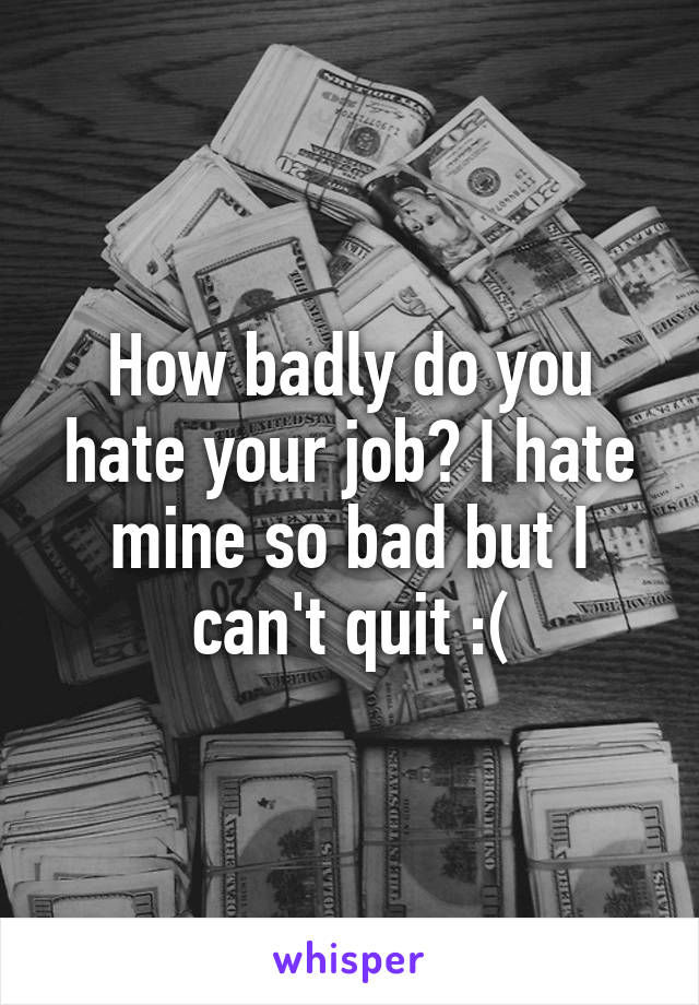 How badly do you hate your job? I hate mine so bad but I can't quit :(