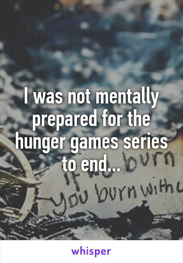 I was not mentally prepared for the hunger games series to end...