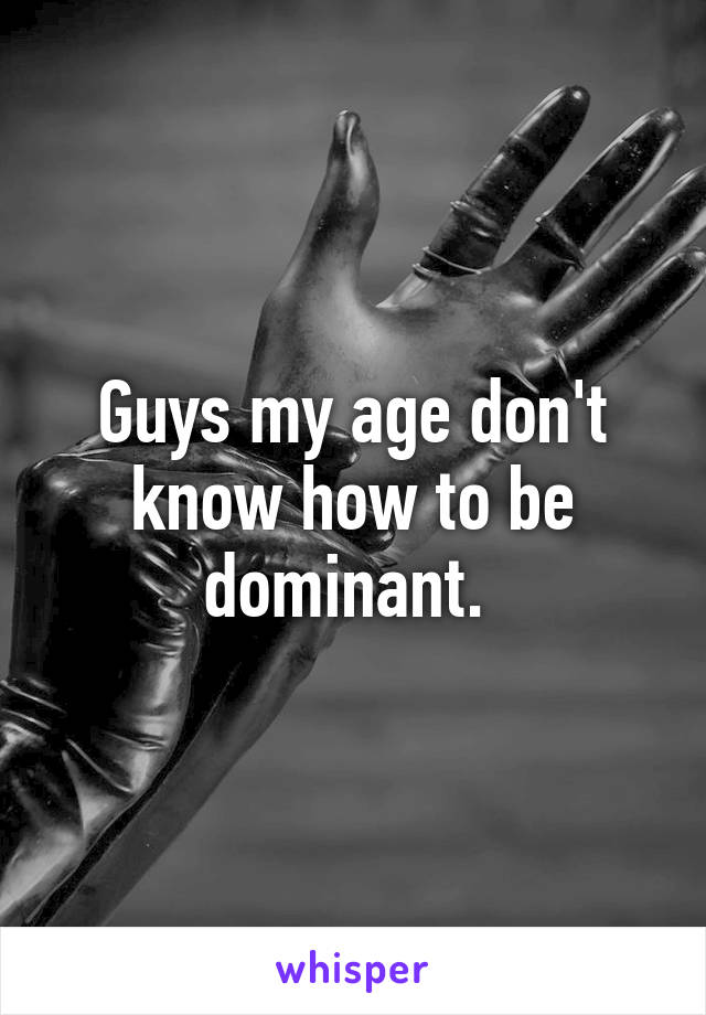 Guys my age don't know how to be dominant.