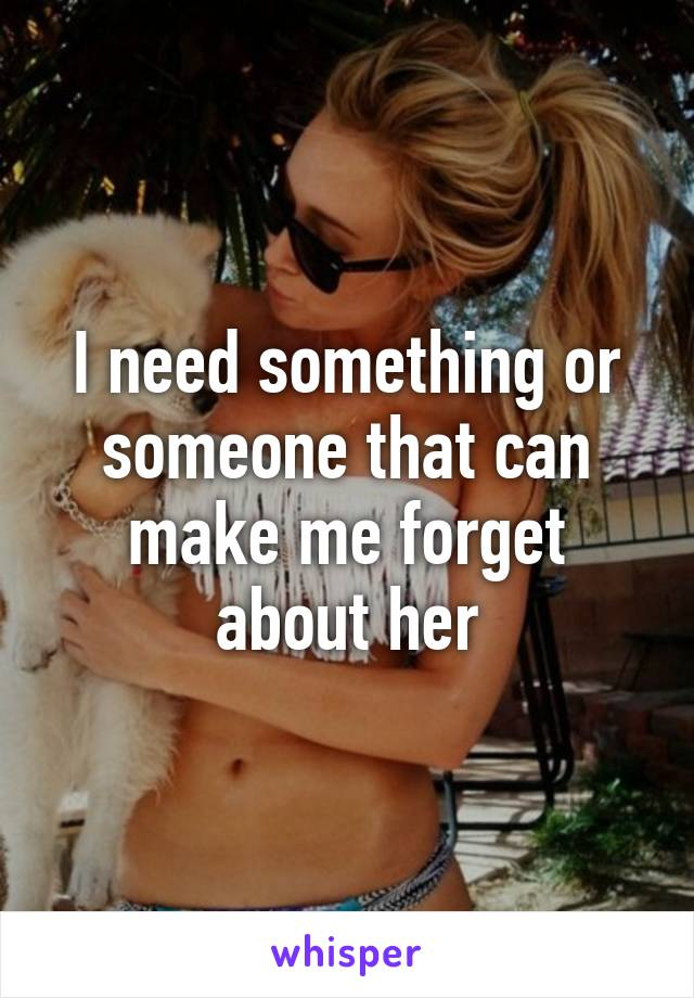 I need something or someone that can make me forget about her