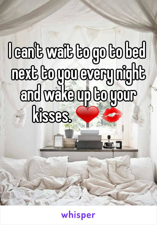 I can't wait to go to bed next to you every night and wake up to your kisses. ❤💋