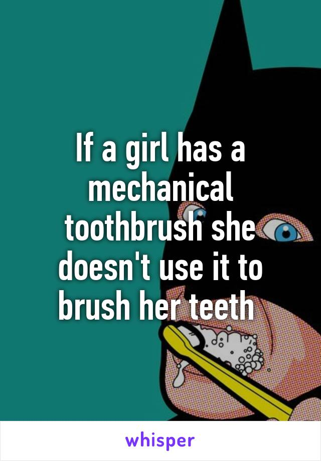 If a girl has a mechanical toothbrush she doesn't use it to brush her teeth