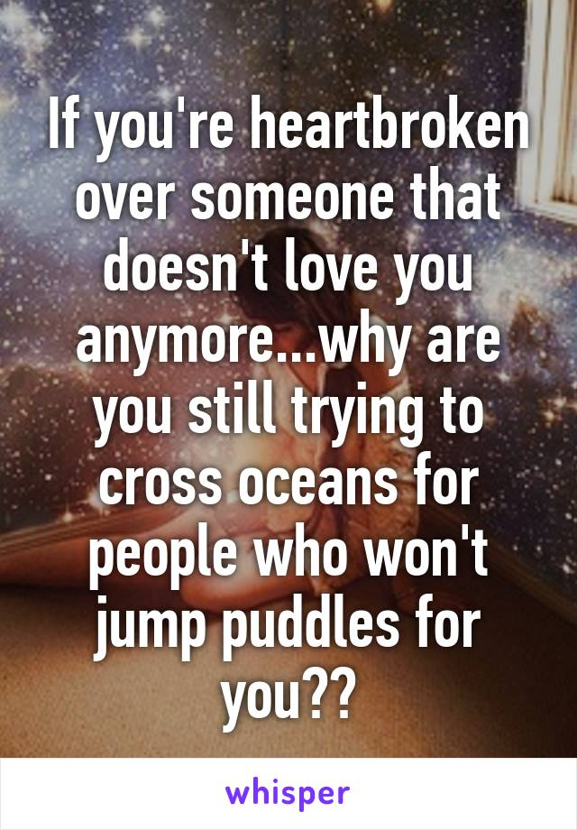 If you're heartbroken over someone that doesn't love you anymore...why are you still trying to cross oceans for people who won't jump puddles for you??