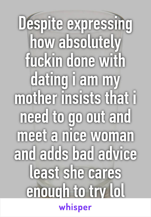 Despite expressing how absolutely fuckin done with dating i am my mother insists that i need to go out and meet a nice woman and adds bad advice least she cares enough to try lol