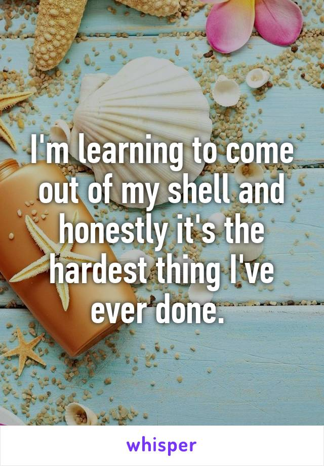 I'm learning to come out of my shell and honestly it's the hardest thing I've ever done.