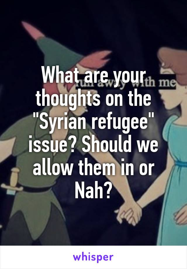 """What are your thoughts on the """"Syrian refugee"""" issue? Should we allow them in or Nah?"""