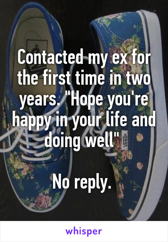 """Contacted my ex for the first time in two years. """"Hope you're happy in your life and doing well""""   No reply."""