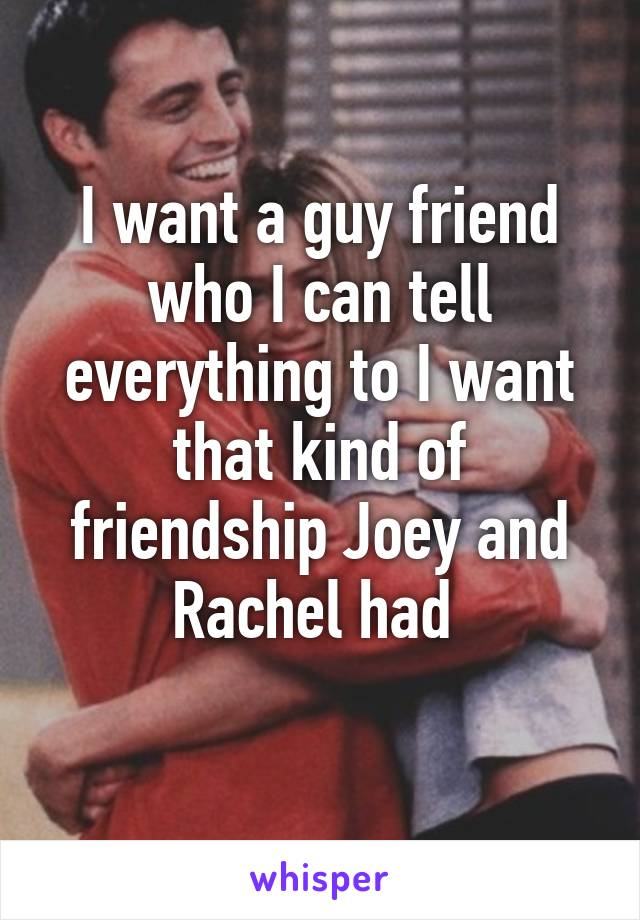 I want a guy friend who I can tell everything to I want that kind of friendship Joey and Rachel had