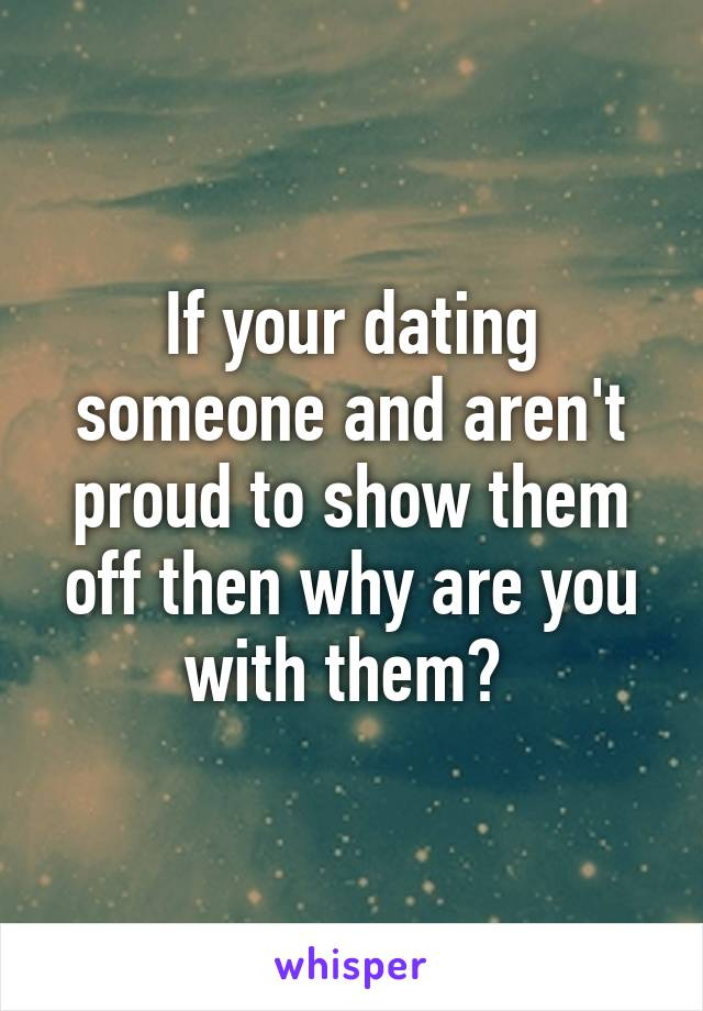 If your dating someone and aren't proud to show them off then why are you with them?