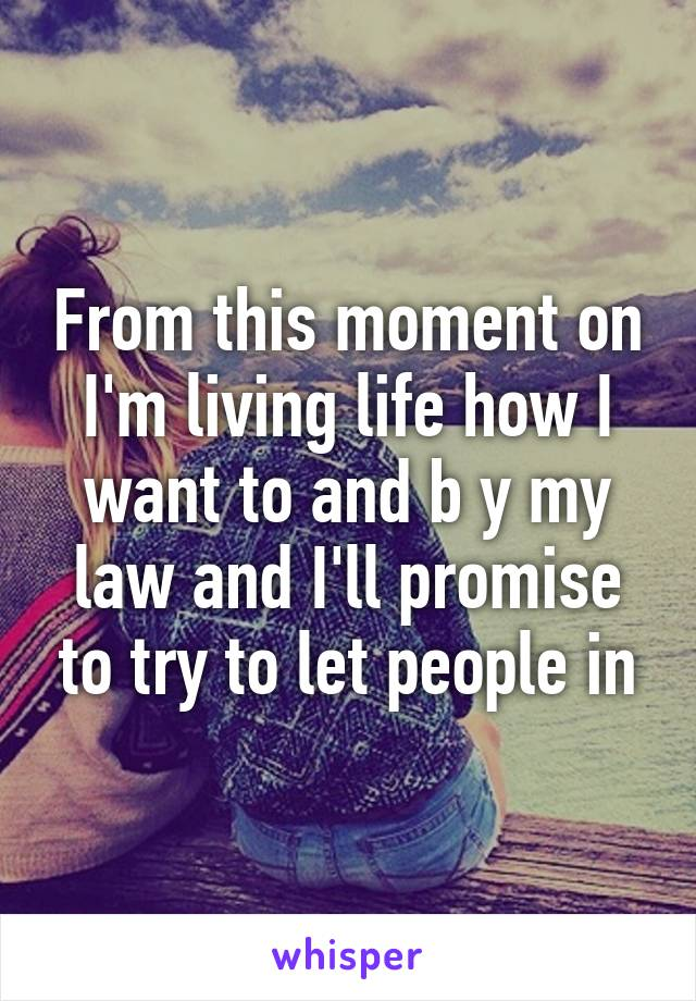 From this moment on I'm living life how I want to and b y my law and I'll promise to try to let people in
