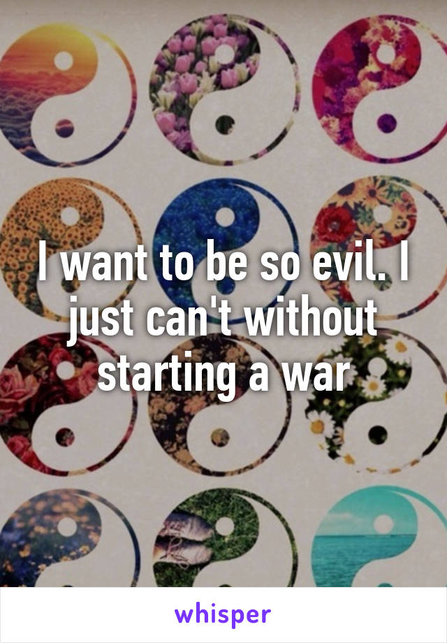 I want to be so evil. I just can't without starting a war