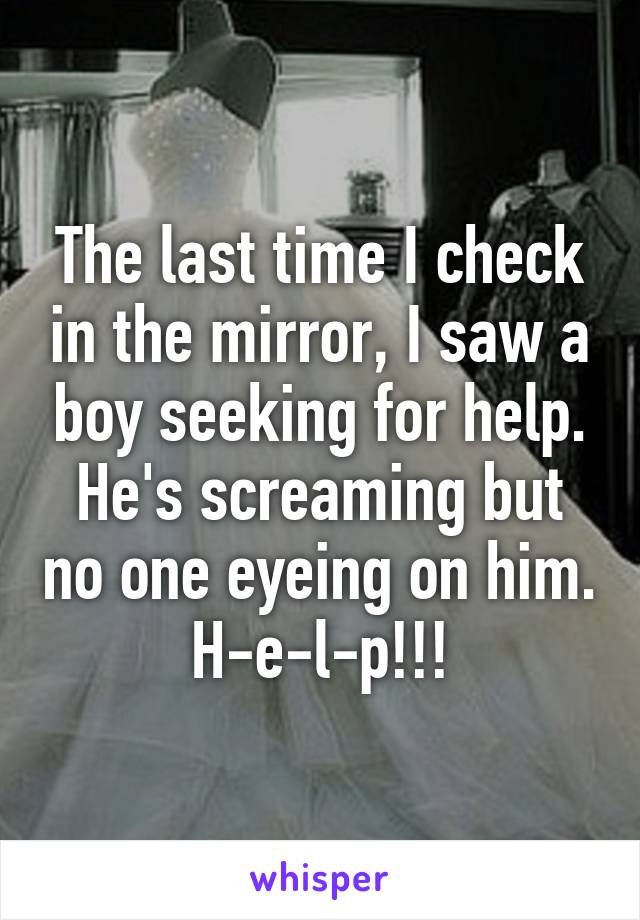 The last time I check in the mirror, I saw a boy seeking for help. He's screaming but no one eyeing on him. H-e-l-p!!!