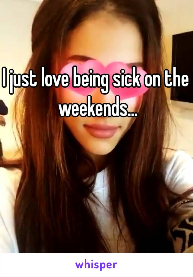 I just love being sick on the weekends...