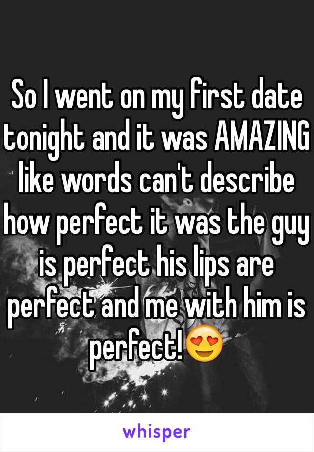 So I went on my first date tonight and it was AMAZING like words can't describe how perfect it was the guy is perfect his lips are perfect and me with him is perfect!😍