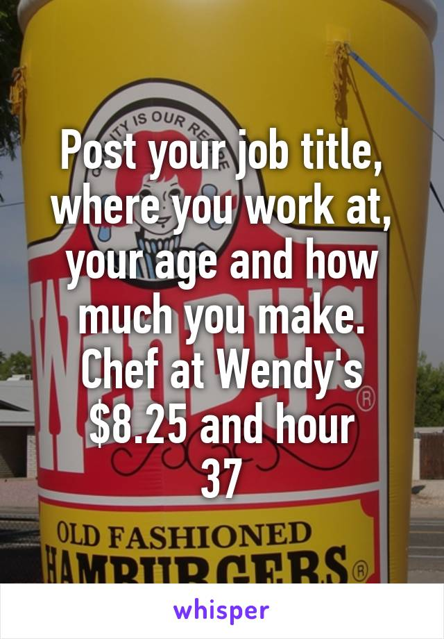 Post your job title, where you work at, your age and how much you make. Chef at Wendy's $8.25 and hour 37