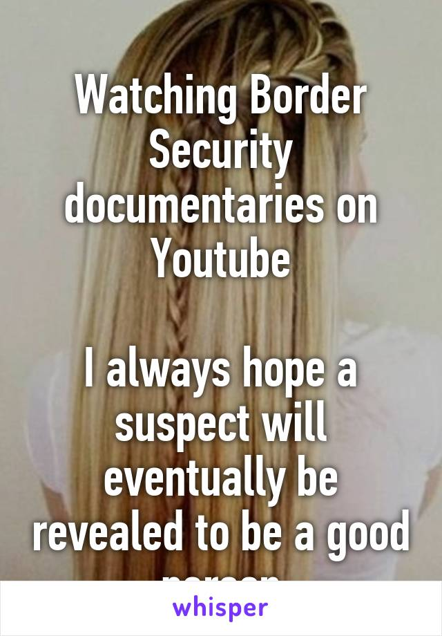 Watching Border Security documentaries on Youtube  I always hope a suspect will eventually be revealed to be a good person