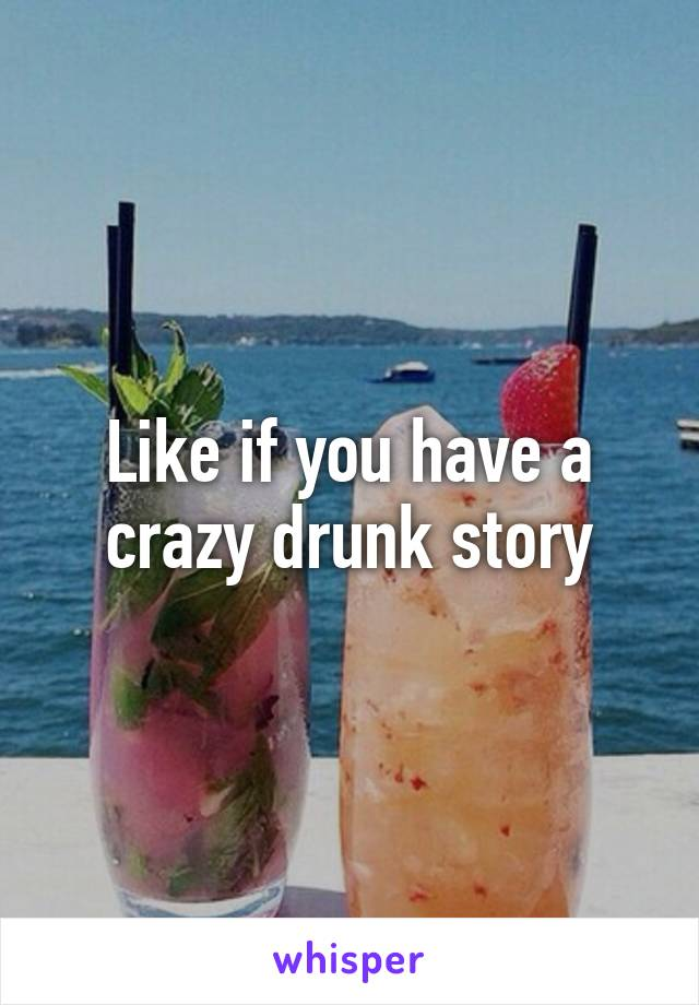 Like if you have a crazy drunk story