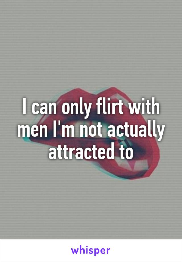 I can only flirt with men I'm not actually attracted to