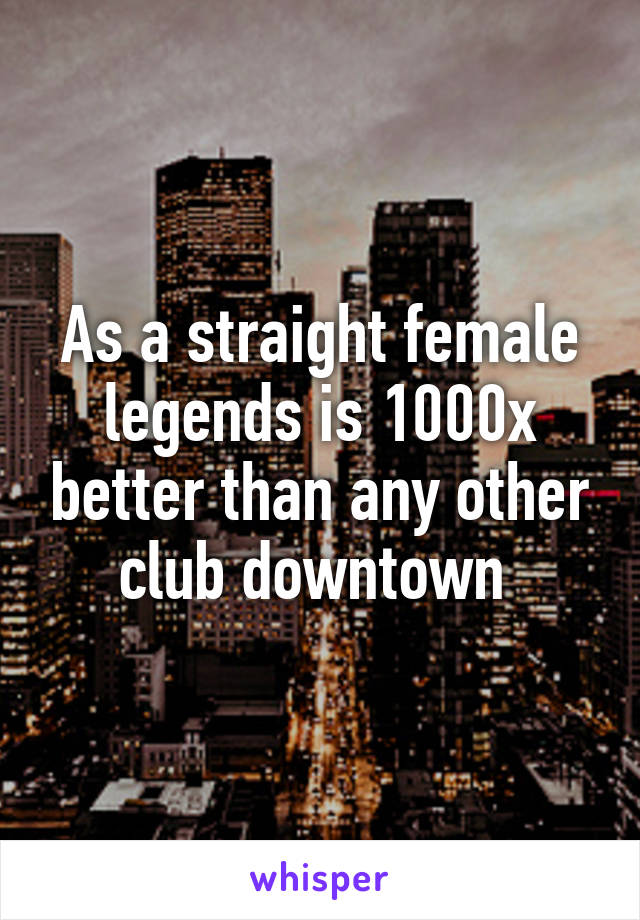 As a straight female legends is 1000x better than any other club downtown