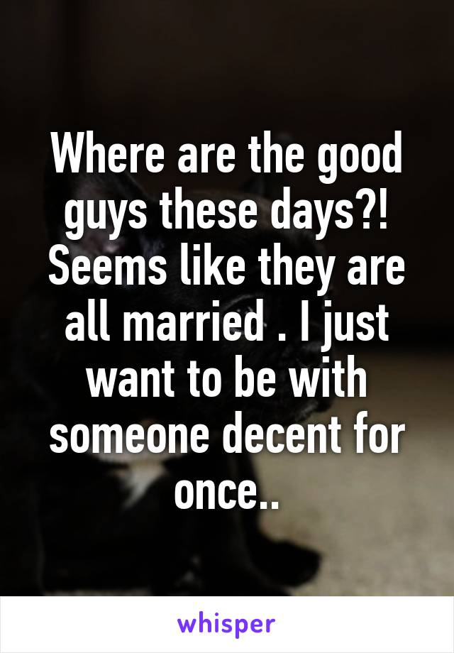 Where are the good guys these days?! Seems like they are all married . I just want to be with someone decent for once..