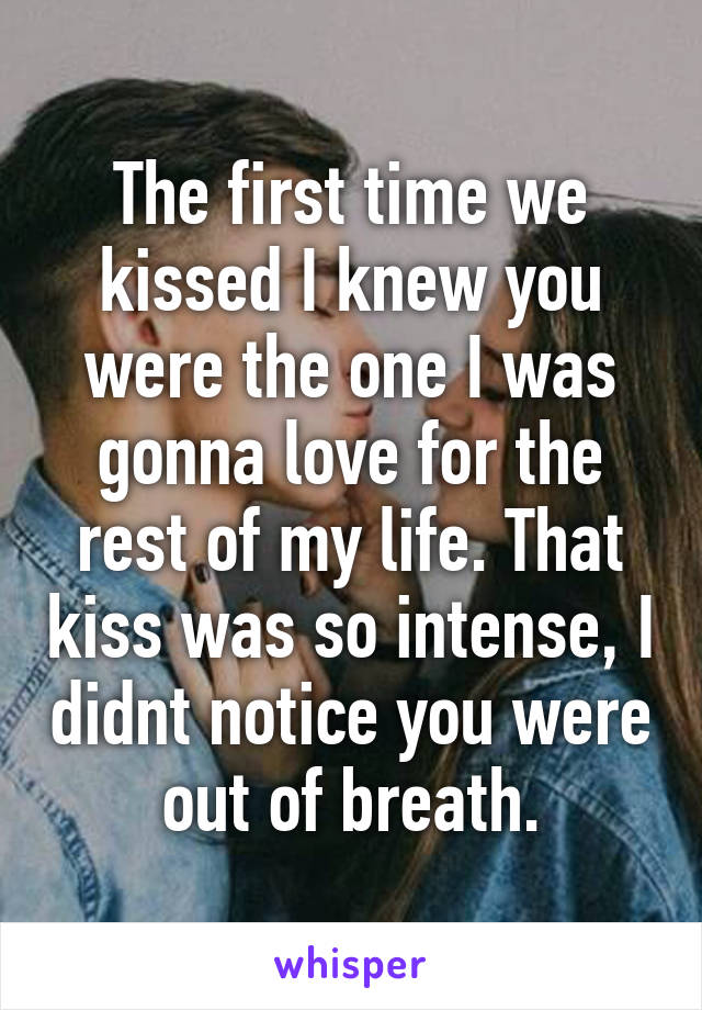 The first time we kissed I knew you were the one I was gonna love for the rest of my life. That kiss was so intense, I didnt notice you were out of breath.