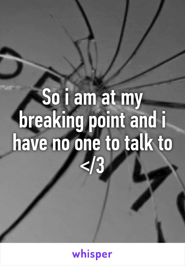 So i am at my breaking point and i have no one to talk to </3