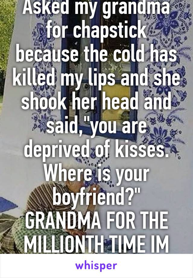 """Asked my grandma for chapstick because the cold has killed my lips and she shook her head and said,""""you are deprived of kisses. Where is your boyfriend?"""" GRANDMA FOR THE MILLIONTH TIME IM SINGLE"""