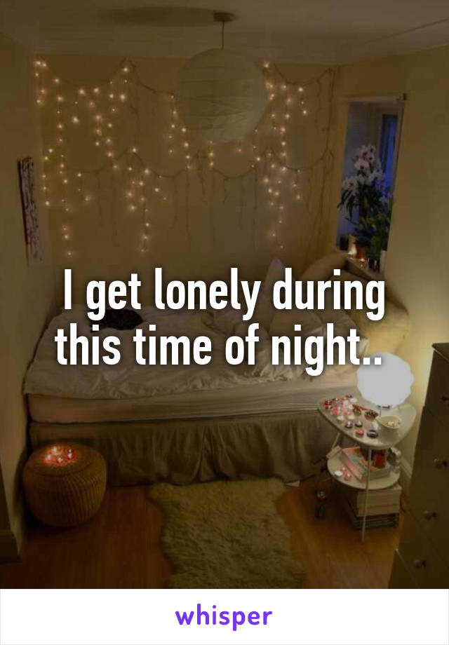 I get lonely during this time of night..