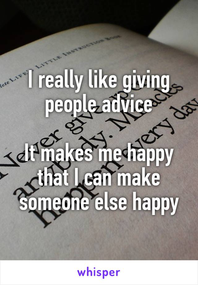 I really like giving people advice  It makes me happy that I can make someone else happy