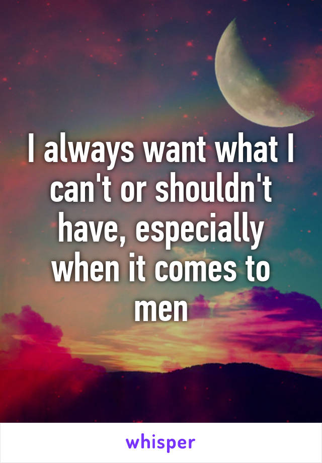 I always want what I can't or shouldn't have, especially when it comes to men