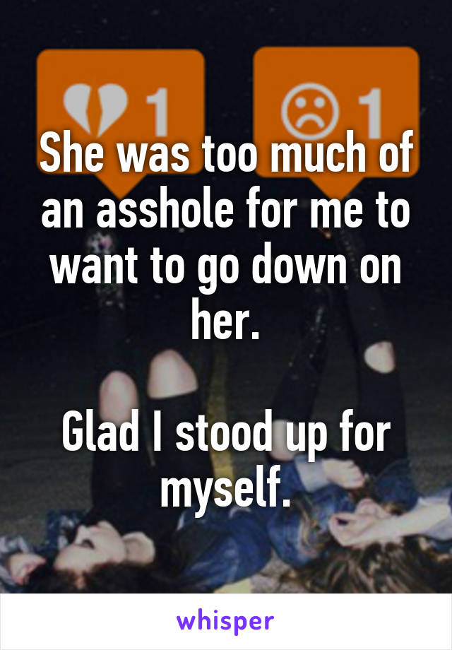 She was too much of an asshole for me to want to go down on her.  Glad I stood up for myself.