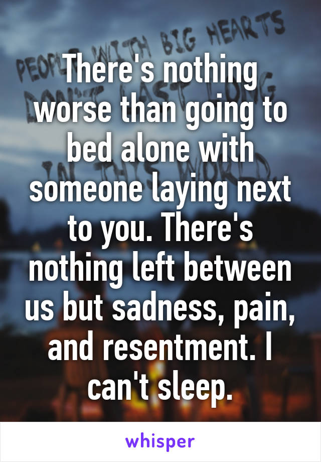 There's nothing worse than going to bed alone with someone laying next to you. There's nothing left between us but sadness, pain, and resentment. I can't sleep.