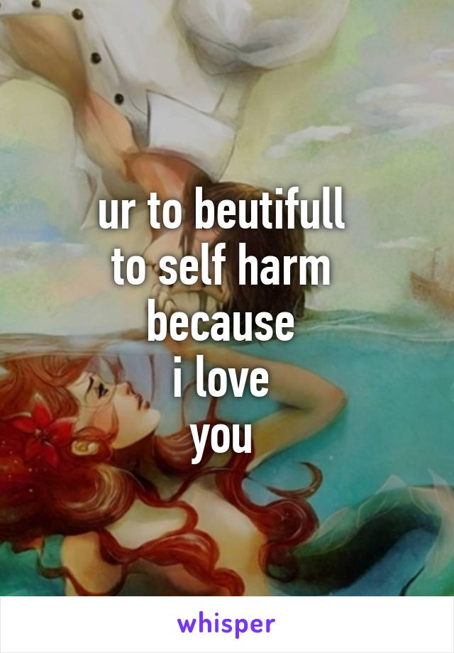 ur to beutifull  to self harm  because  i love  you