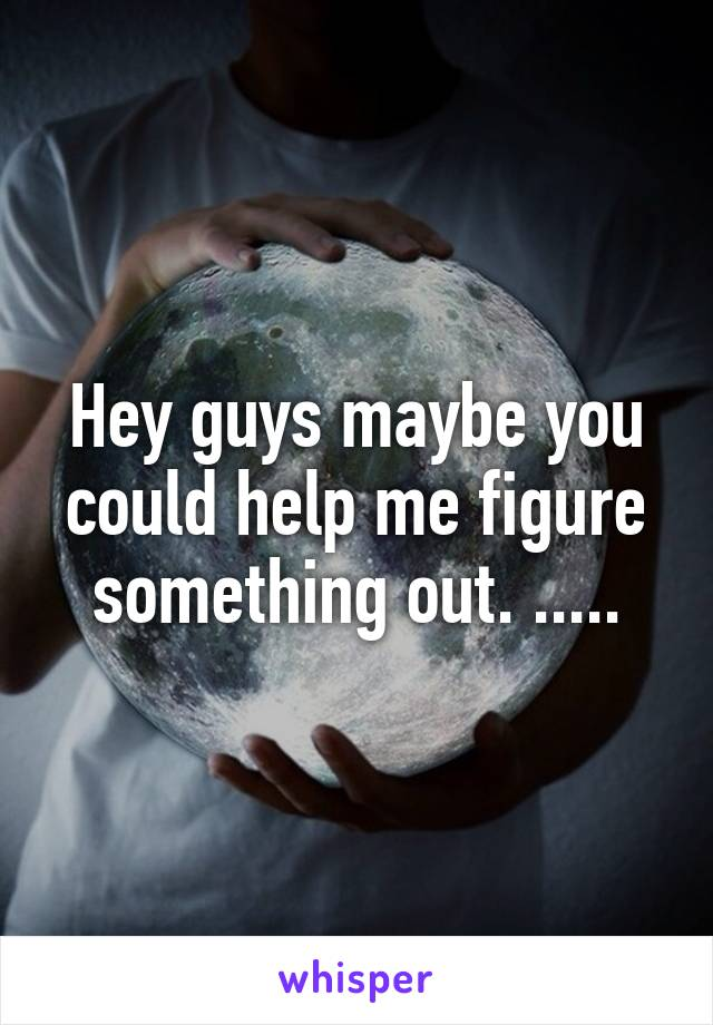 Hey guys maybe you could help me figure something out. .....