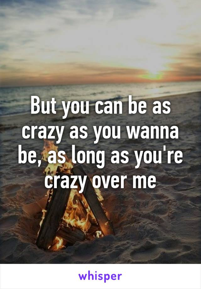 But you can be as crazy as you wanna be, as long as you're crazy over me