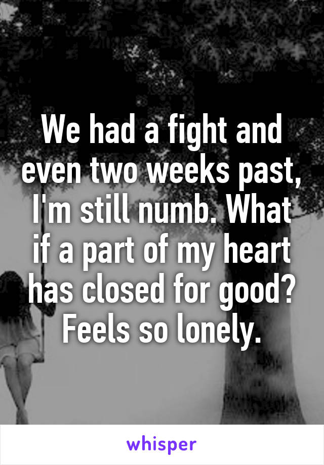 We had a fight and even two weeks past, I'm still numb. What if a part of my heart has closed for good? Feels so lonely.