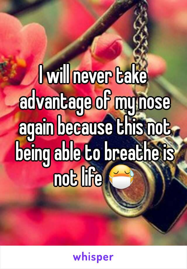 I will never take advantage of my nose again because this not being able to breathe is not life 😷