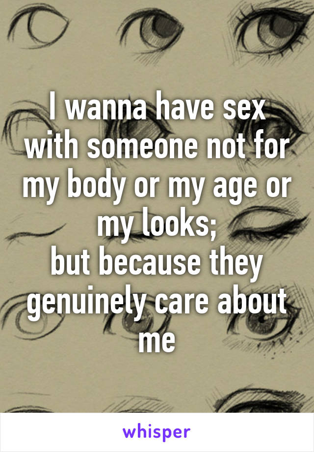 I wanna have sex with someone not for my body or my age or my looks; but because they genuinely care about me