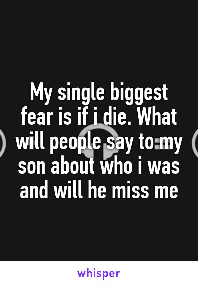 My single biggest fear is if i die. What will people say to my son about who i was and will he miss me