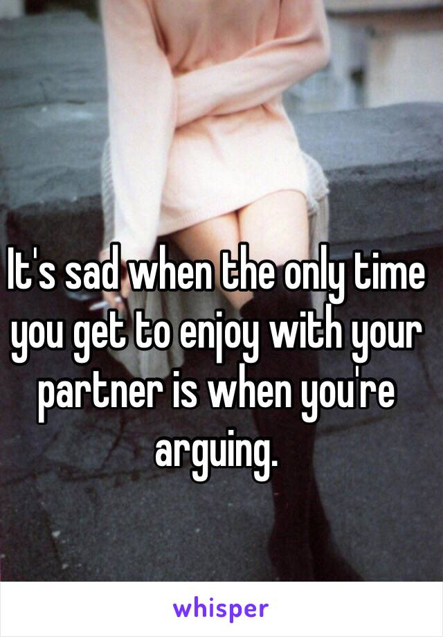 It's sad when the only time you get to enjoy with your partner is when you're arguing.