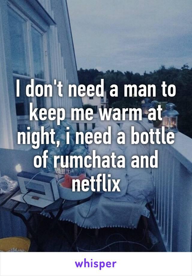 I don't need a man to keep me warm at night, i need a bottle of rumchata and netflix