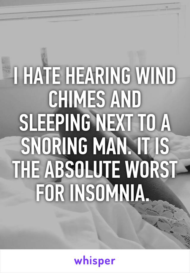 I HATE HEARING WIND CHIMES AND SLEEPING NEXT TO A SNORING MAN. IT IS THE ABSOLUTE WORST FOR INSOMNIA.