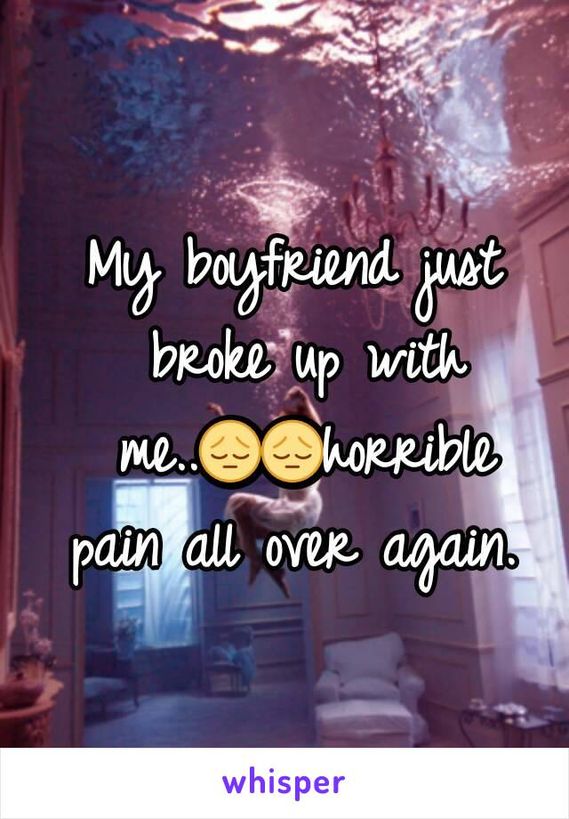 My boyfriend just broke up with me..😔😔horrible pain all over again.