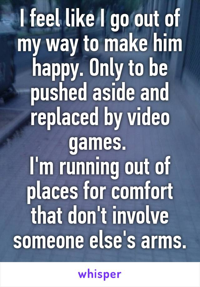 I feel like I go out of my way to make him happy. Only to be pushed aside and replaced by video games.  I'm running out of places for comfort that don't involve someone else's arms.