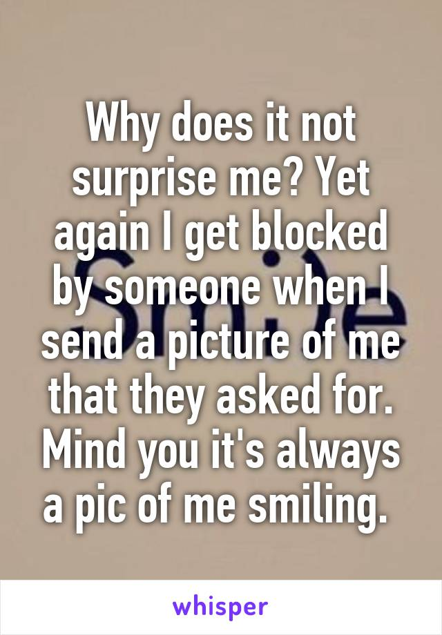 Why does it not surprise me? Yet again I get blocked by someone when I send a picture of me that they asked for. Mind you it's always a pic of me smiling.