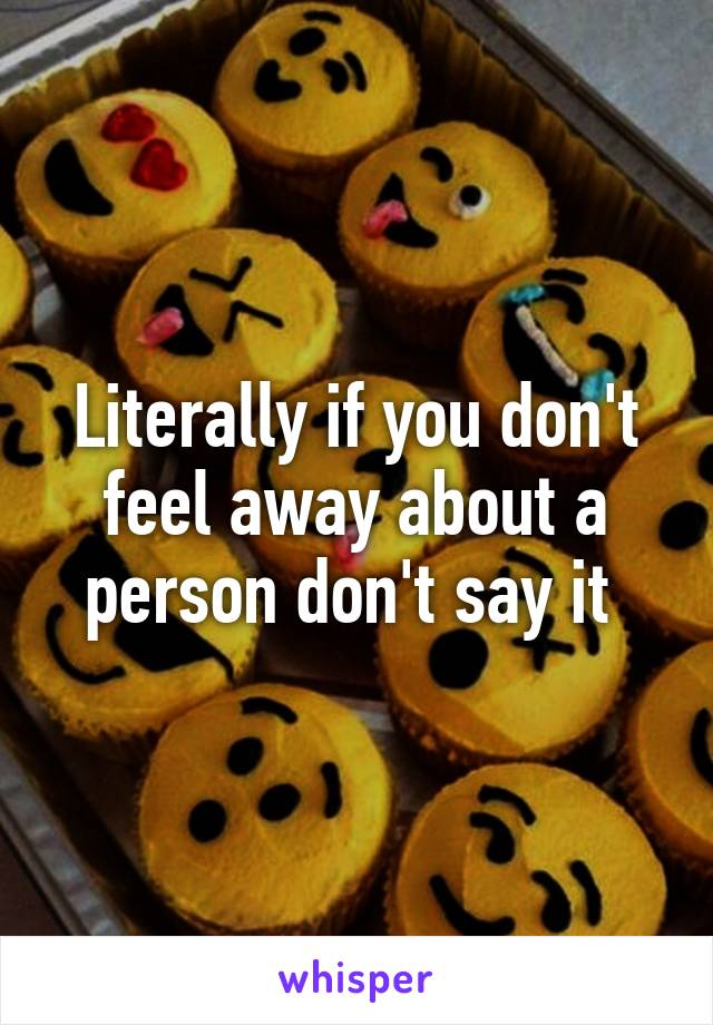 Literally if you don't feel away about a person don't say it