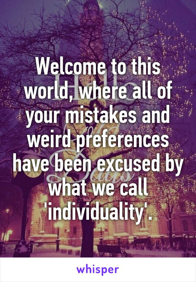 Welcome to this world, where all of your mistakes and weird preferences have been excused by what we call 'individuality'.