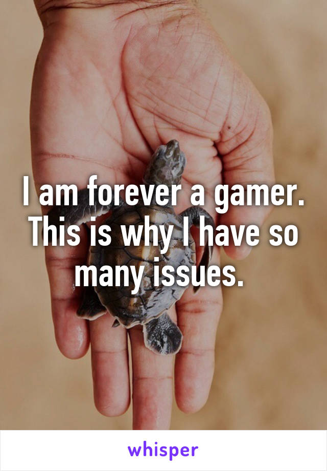 I am forever a gamer. This is why I have so many issues.